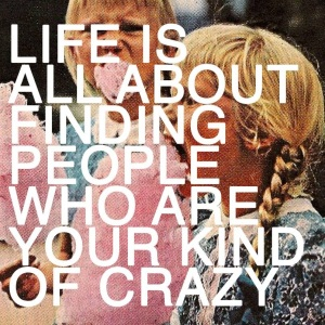 your kinda crazy friends