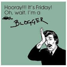 hooray friday oh wait im a blogger