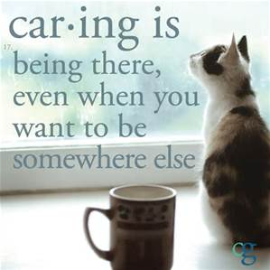 caring is being htere whenu want to be somewhere lese